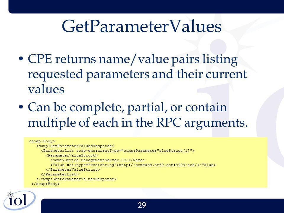 29 GetParameterValues CPE returns name/value pairs listing requested parameters and their current values Can be complete, partial, or contain multiple