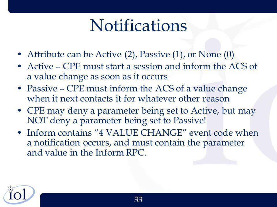 33 Notifications Attribute can be Active (2), Passive (1), or None (0) Active – CPE must start a session and inform the ACS of a value change as soon