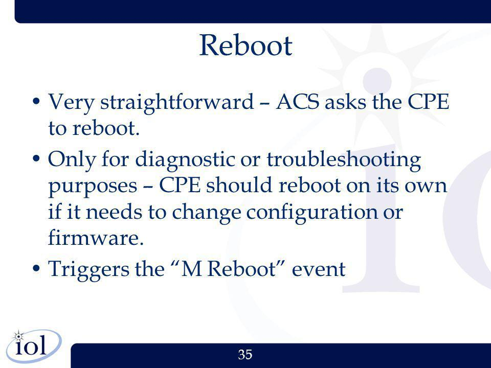 35 Reboot Very straightforward – ACS asks the CPE to reboot. Only for diagnostic or troubleshooting purposes – CPE should reboot on its own if it need
