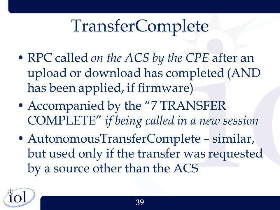 39 TransferComplete RPC called on the ACS by the CPE after an upload or download has completed (AND has been applied, if firmware) Accompanied by the