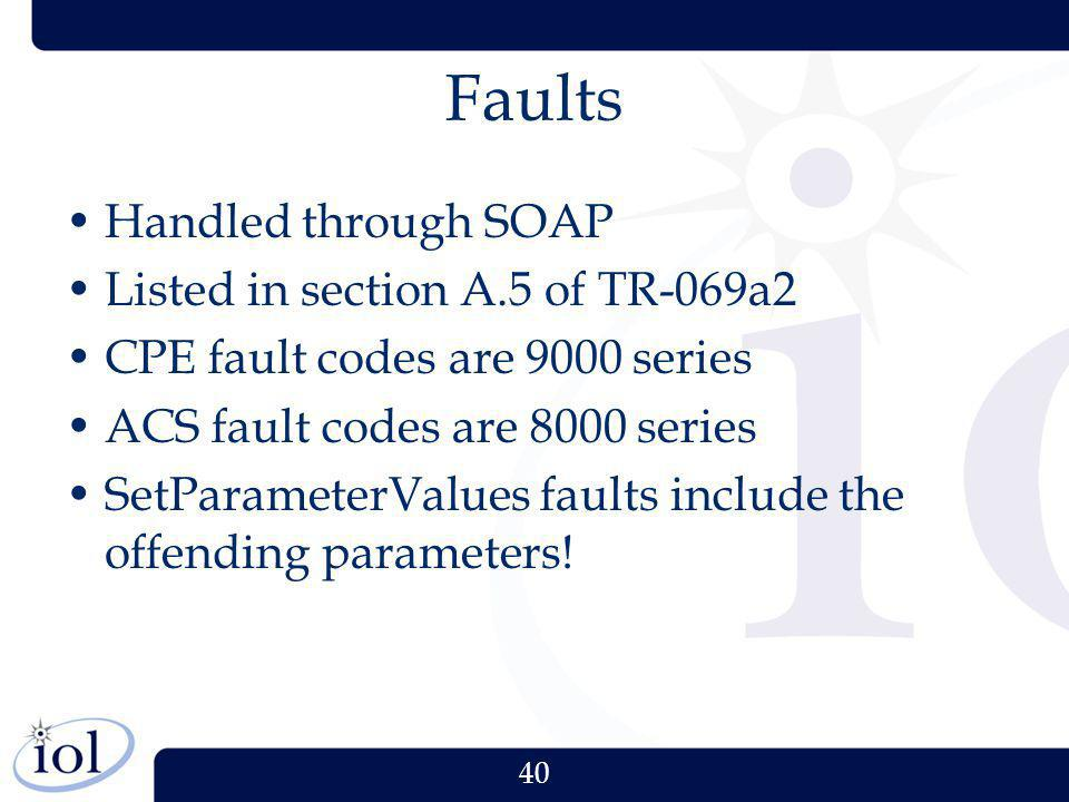 40 Faults Handled through SOAP Listed in section A.5 of TR-069a2 CPE fault codes are 9000 series ACS fault codes are 8000 series SetParameterValues fa