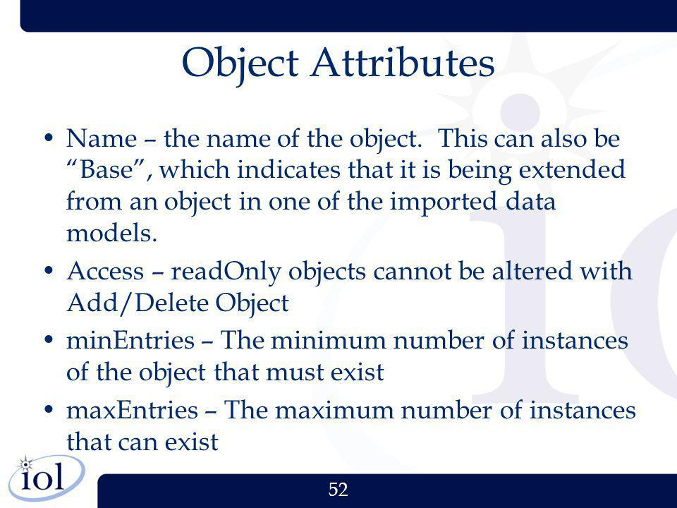 52 Object Attributes Name – the name of the object. This can also be Base, which indicates that it is being extended from an object in one of the impo