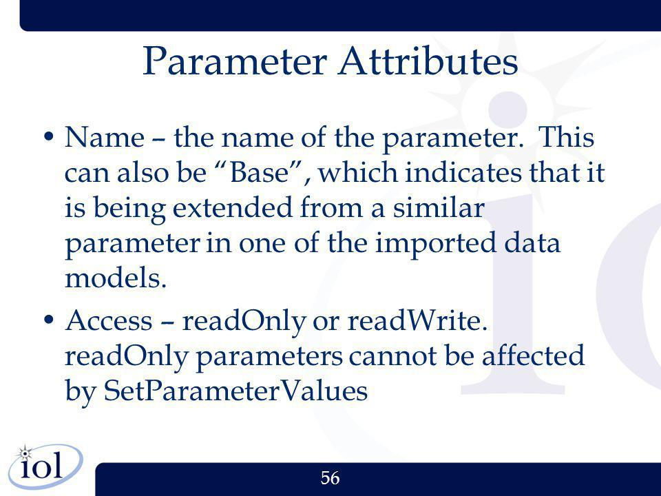 56 Parameter Attributes Name – the name of the parameter. This can also be Base, which indicates that it is being extended from a similar parameter in