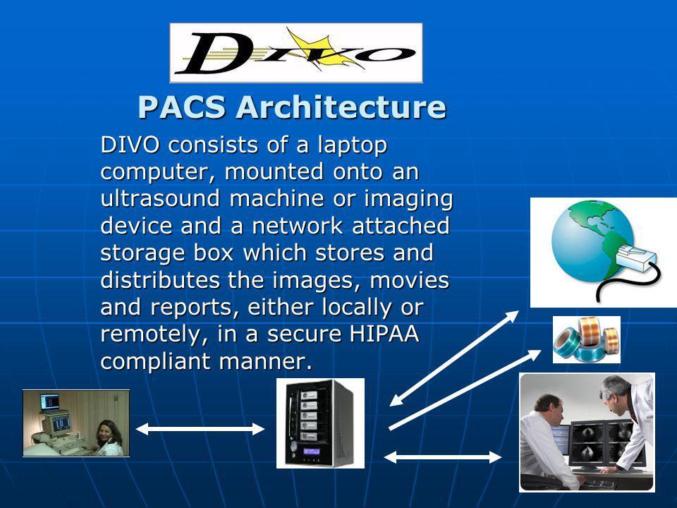 PACS Architecture PACS Architecture DIVO consists of a laptop computer, mounted onto an ultrasound machine or imaging device and a network attached storage box which stores and distributes the images, movies and reports, either locally or remotely, in a secure HIPAA compliant manner.