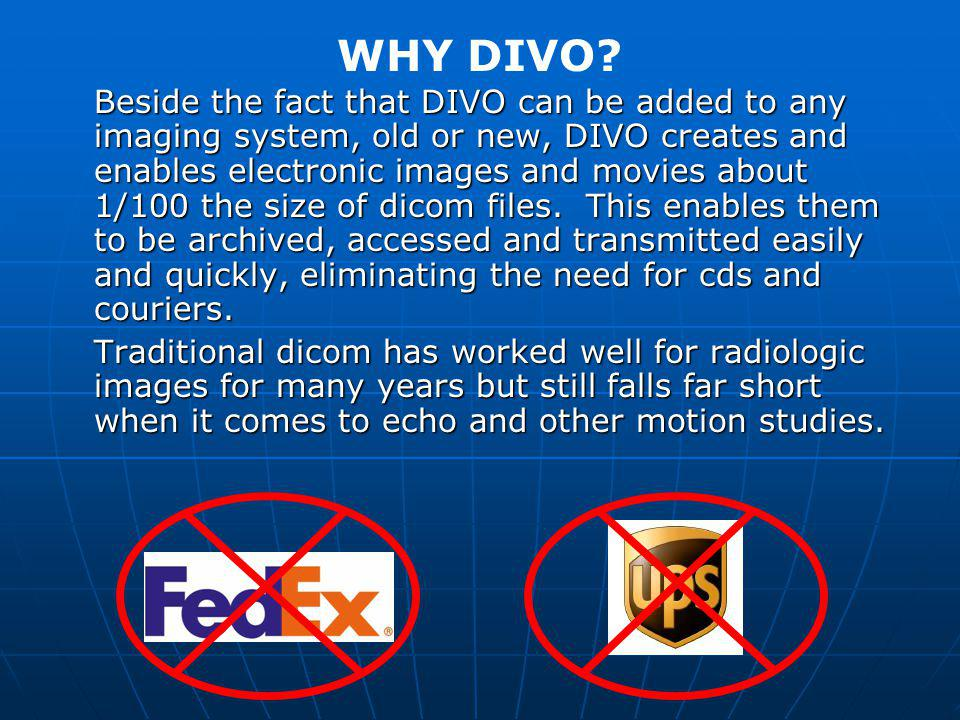 Beside the fact that DIVO can be added to any imaging system, old or new, DIVO creates and enables electronic images and movies about 1/100 the size of dicom files.