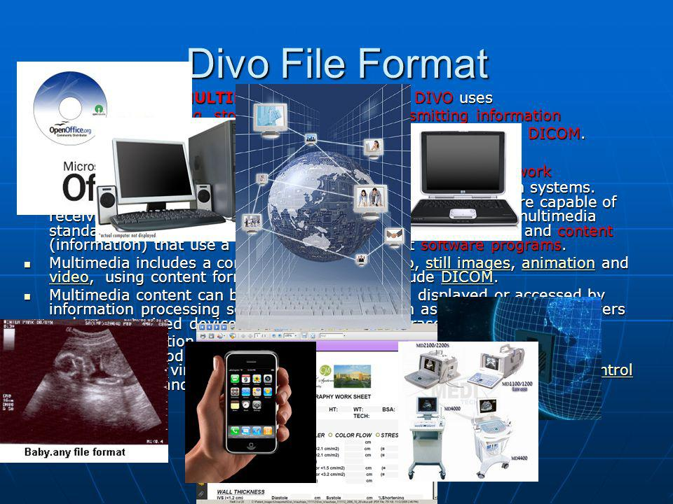 Divo File Format MULTIMEDIA is the standard DIVO uses for handling, storing, printing, and transmitting information using all possible media and transport methods, including DICOM.