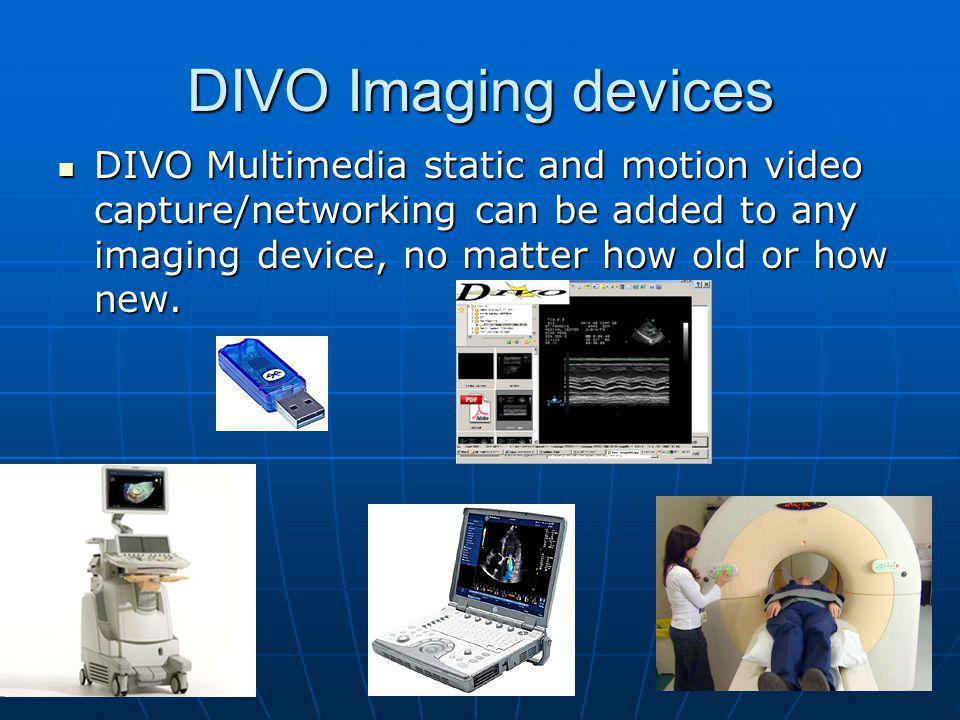DIVO Imaging devices DIVO Multimedia static and motion video capture/networking can be added to any imaging device, no matter how old or how new.