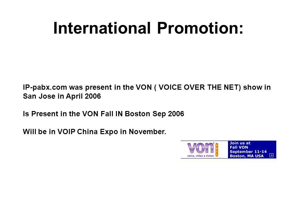 International Promotion: IP-pabx.com was present in the VON ( VOICE OVER THE NET) show in San Jose in April 2006 Is Present in the VON Fall IN Boston Sep 2006 Will be in VOIP China Expo in November.