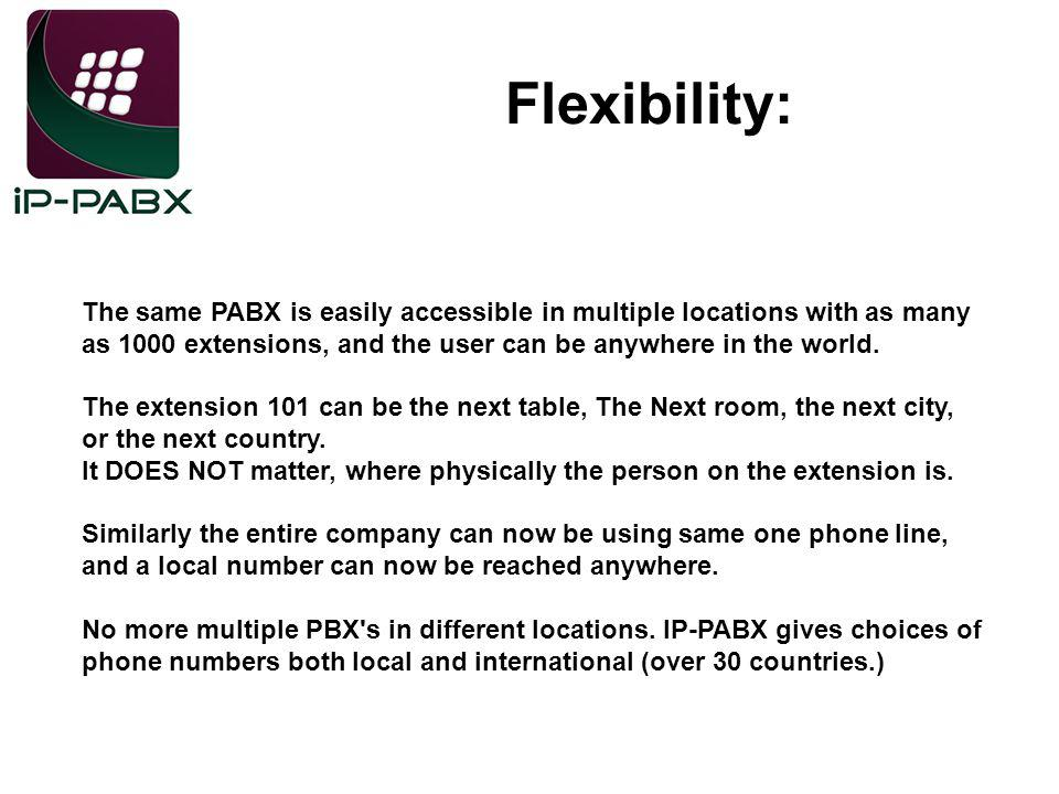 Flexibility: The same PABX is easily accessible in multiple locations with as many as 1000 extensions, and the user can be anywhere in the world.
