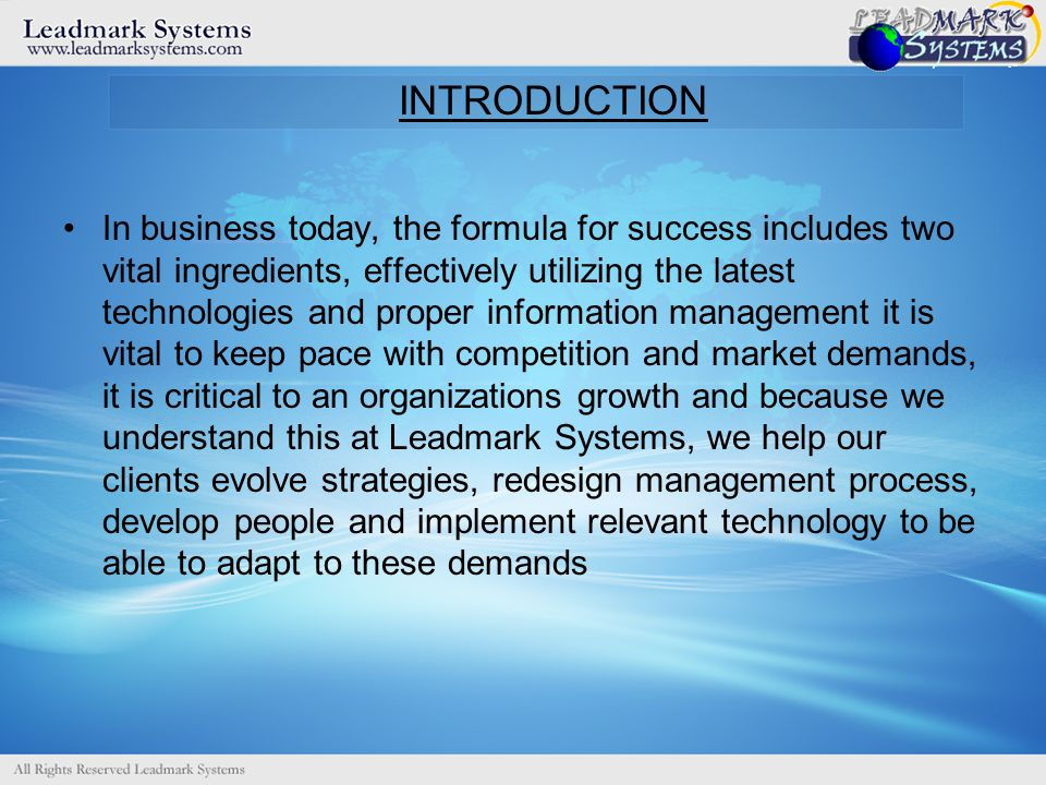 INTRODUCTION In business today, the formula for success includes two vital ingredients, effectively utilizing the latest technologies and proper information management it is vital to keep pace with competition and market demands, it is critical to an organizations growth and because we understand this at Leadmark Systems, we help our clients evolve strategies, redesign management process, develop people and implement relevant technology to be able to adapt to these demands