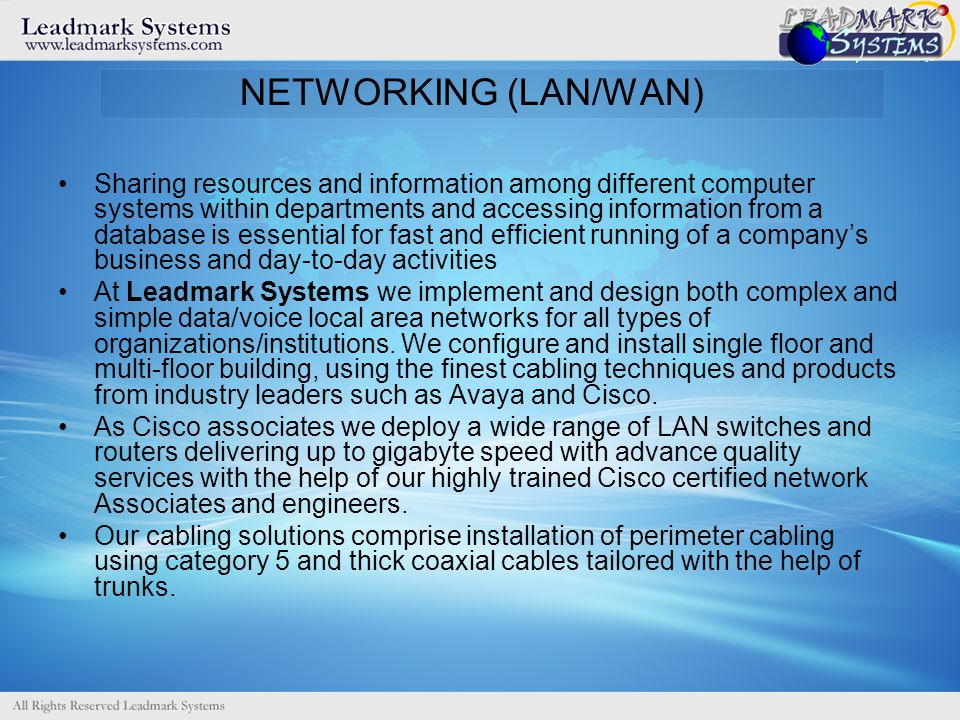 NETWORKING (LAN/WAN) Sharing resources and information among different computer systems within departments and accessing information from a database is essential for fast and efficient running of a companys business and day-to-day activities At Leadmark Systems we implement and design both complex and simple data/voice local area networks for all types of organizations/institutions.