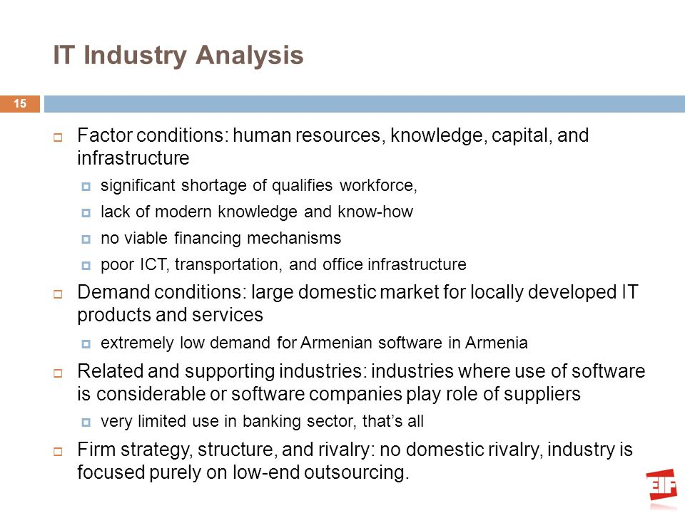 IT Industry Analysis Factor conditions: human resources, knowledge, capital, and infrastructure significant shortage of qualifies workforce, lack of modern knowledge and know-how no viable financing mechanisms poor ICT, transportation, and office infrastructure Demand conditions: large domestic market for locally developed IT products and services extremely low demand for Armenian software in Armenia Related and supporting industries: industries where use of software is considerable or software companies play role of suppliers very limited use in banking sector, thats all Firm strategy, structure, and rivalry: no domestic rivalry, industry is focused purely on low-end outsourcing.