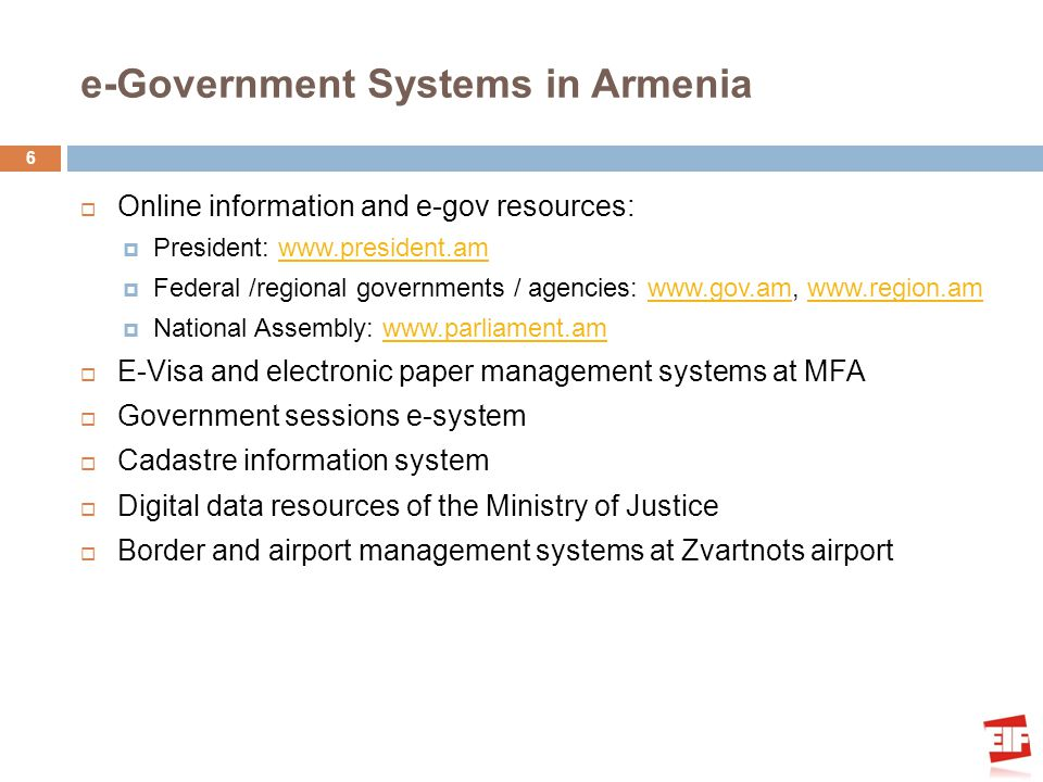 e-Government Systems in Armenia Online information and e-gov resources: President: www.president.amwww.president.am Federal /regional governments / agencies: www.gov.am, www.region.amwww.gov.amwww.region.am National Assembly: www.parliament.amwww.parliament.am E-Visa and electronic paper management systems at MFA Government sessions e-system Cadastre information system Digital data resources of the Ministry of Justice Border and airport management systems at Zvartnots airport 6