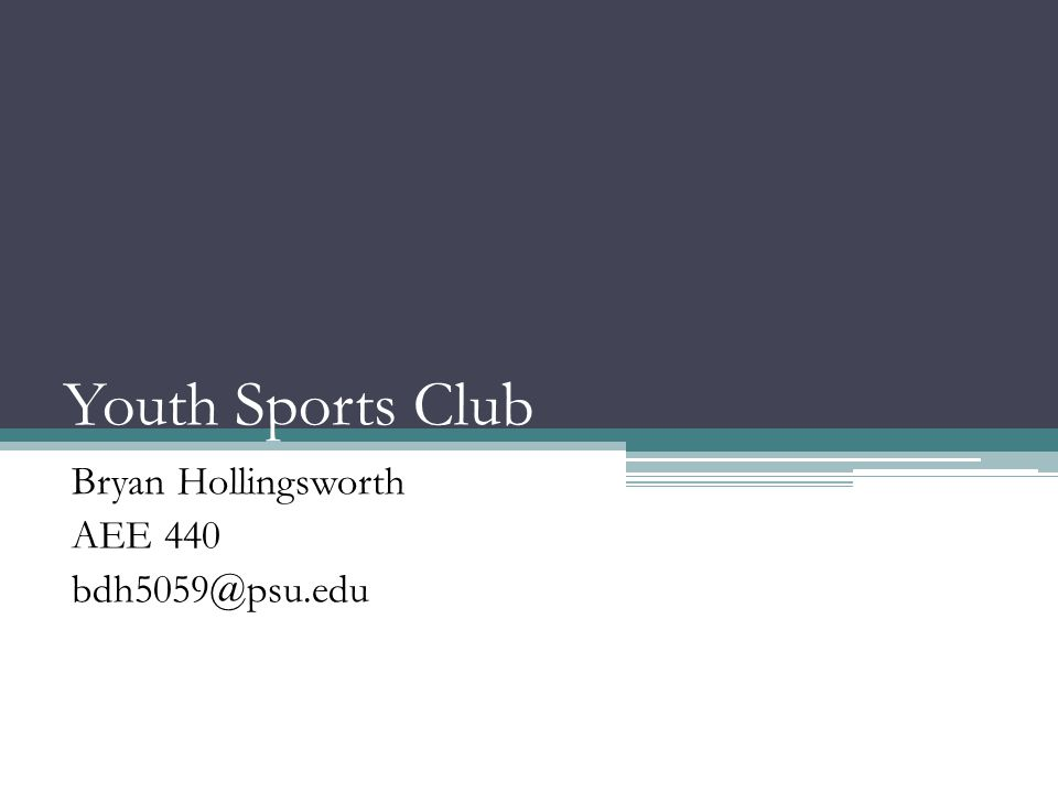 Youth Sports Club Bryan Hollingsworth AEE 440 bdh5059@psu.edu