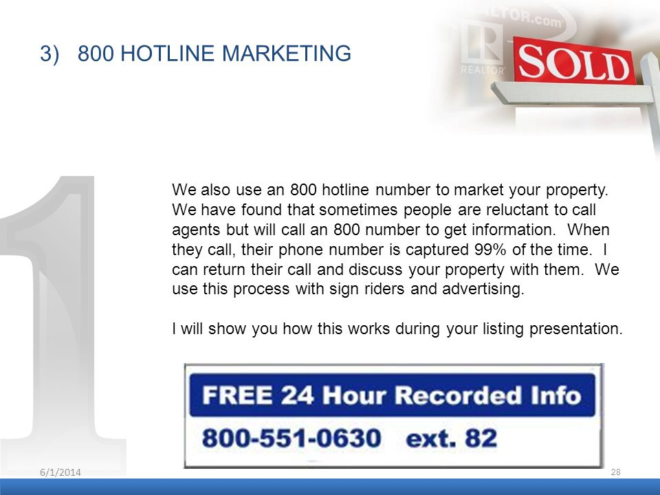6/1/2014 28 We also use an 800 hotline number to market your property. We have found that sometimes people are reluctant to call agents but will call