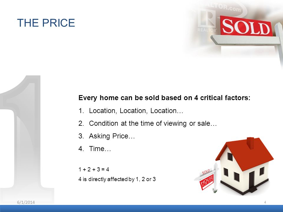6/1/2014 4 THE PRICE Every home can be sold based on 4 critical factors: 1.Location, Location, Location… 2.Condition at the time of viewing or sale… 3