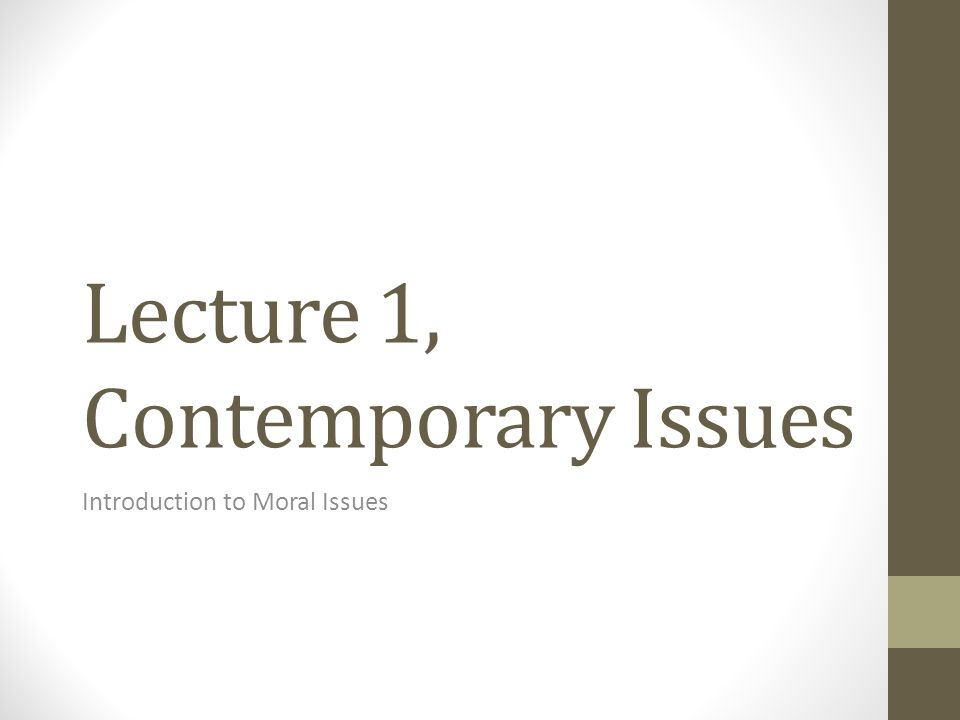 Lecture 1, Contemporary Issues Introduction to Moral Issues