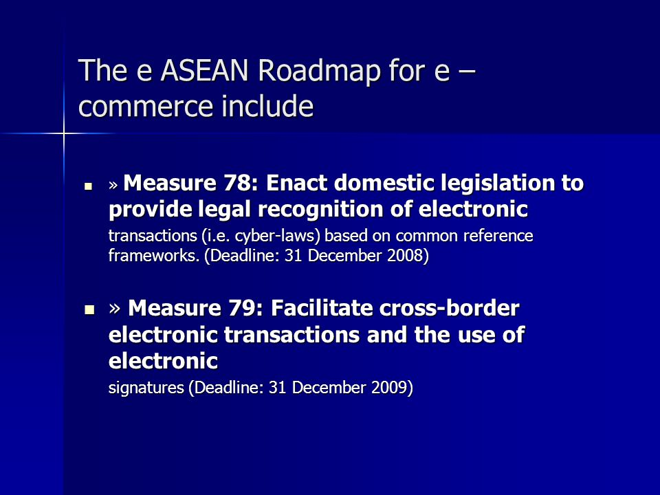 The e ASEAN Roadmap for e – commerce include » Measure 78: Enact domestic legislation to provide legal recognition of electronic » Measure 78: Enact d