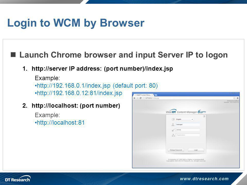 Launch Chrome browser and input Server IP to logon 1.http://server IP address: (port number)/index.jsp Example: http://192.168.0.1/index.jsp (default
