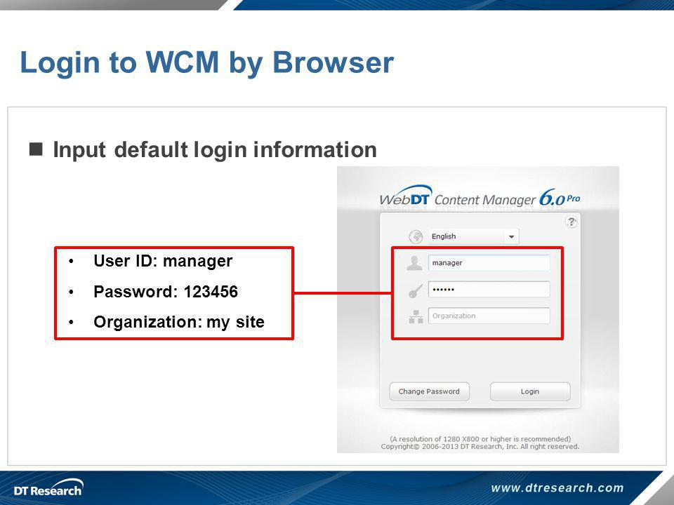 Input default login information Login to WCM by Browser User ID: manager Password: 123456 Organization: my site
