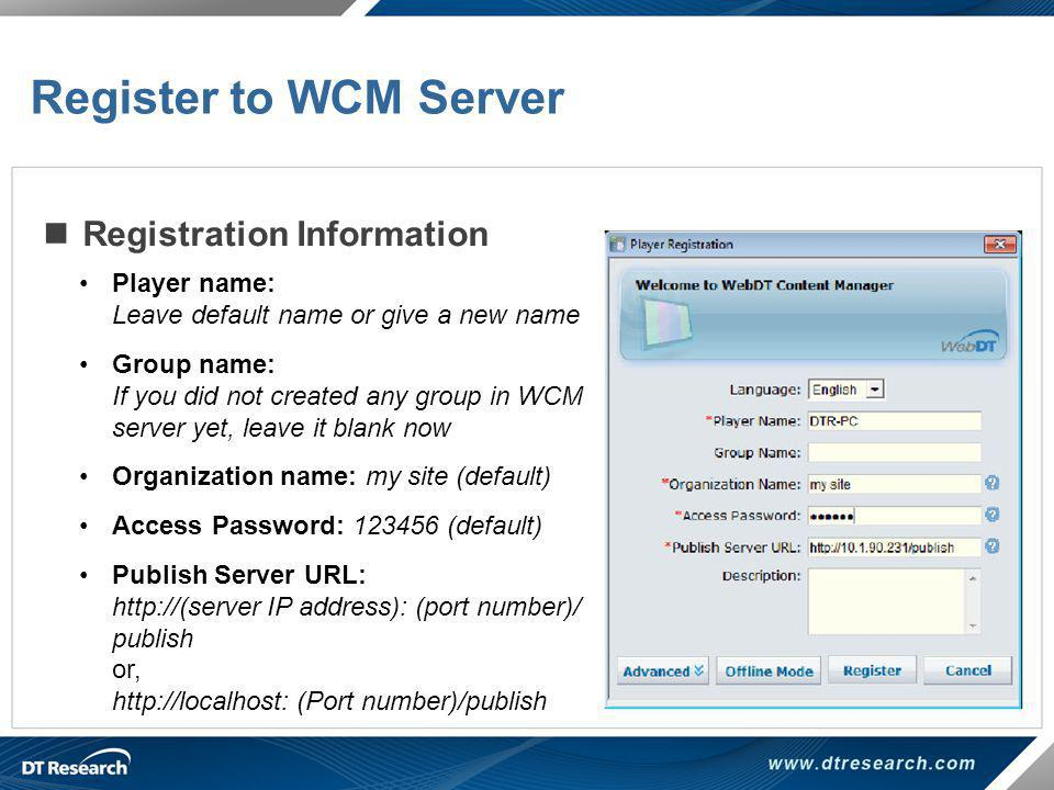 Registration Information Register to WCM Server Player name: Leave default name or give a new name Group name: If you did not created any group in WCM