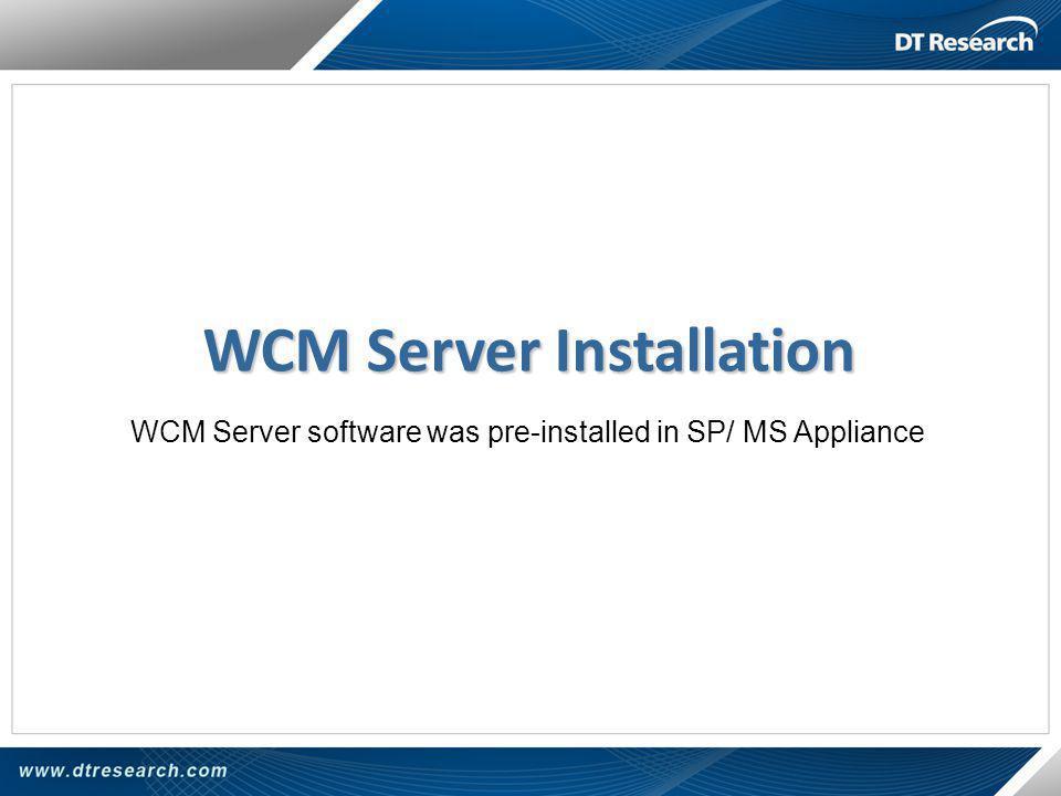 WCM Server Installation WCM Server software was pre-installed in SP/ MS Appliance