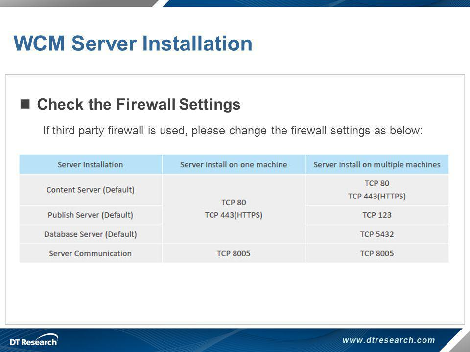 Check the Firewall Settings If third party firewall is used, please change the firewall settings as below: WCM Server Installation