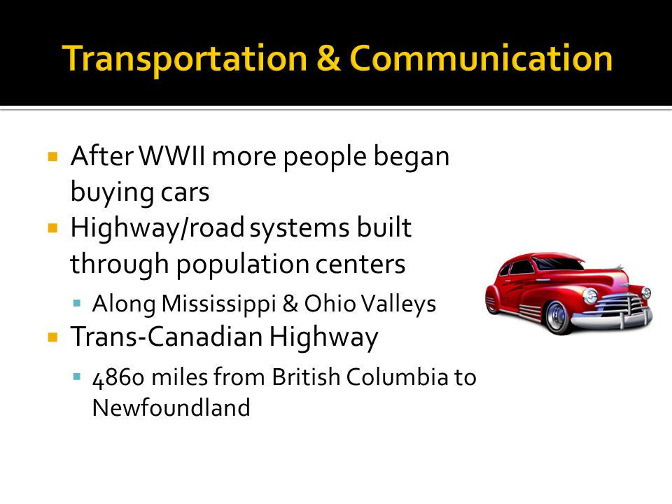 After WWII more people began buying cars Highway/road systems built through population centers Along Mississippi & Ohio Valleys Trans-Canadian Highway 4860 miles from British Columbia to Newfoundland