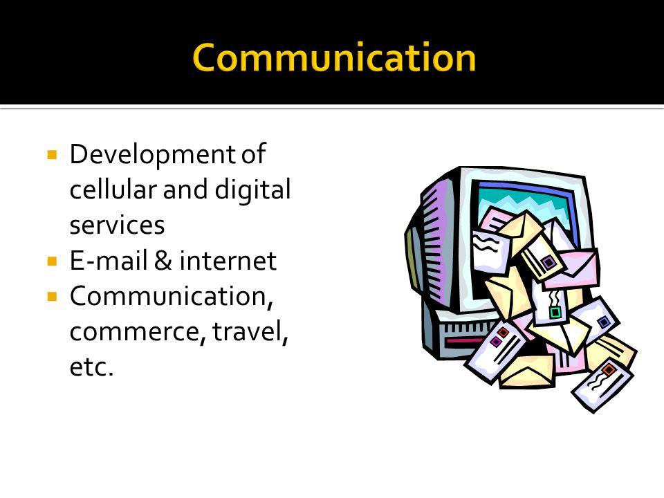 Development of cellular and digital services E-mail & internet Communication, commerce, travel, etc.