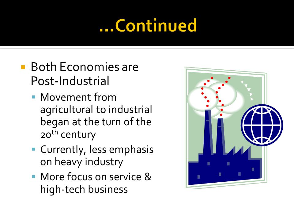 Both Economies are Post-Industrial Movement from agricultural to industrial began at the turn of the 20 th century Currently, less emphasis on heavy industry More focus on service & high-tech business
