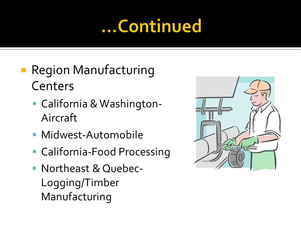 Region Manufacturing Centers California & Washington- Aircraft Midwest-Automobile California-Food Processing Northeast & Quebec- Logging/Timber Manufacturing