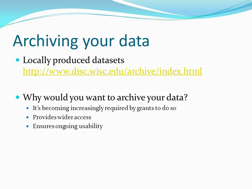 Archiving your data Locally produced datasets http://www.disc.wisc.edu/archive/index.html http://www.disc.wisc.edu/archive/index.html Why would you want to archive your data.