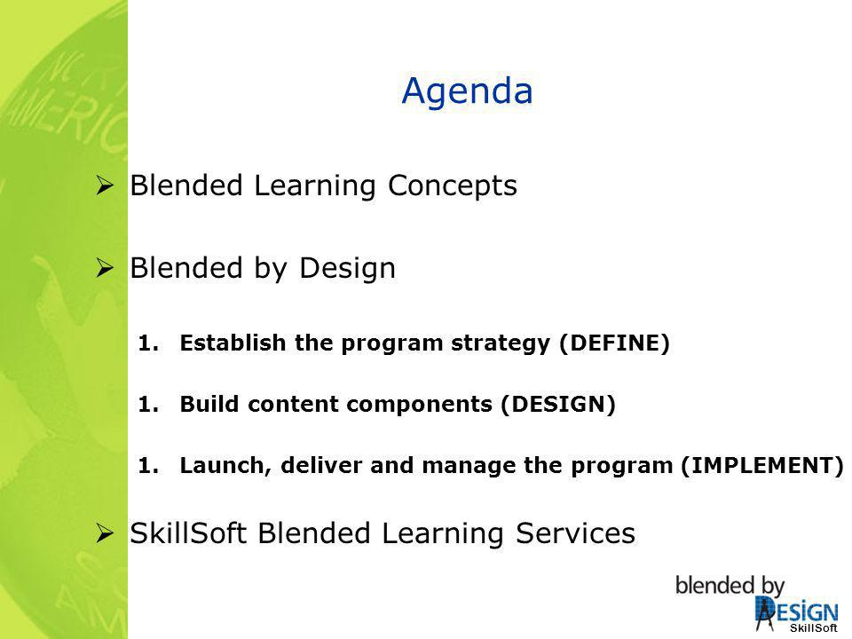 Agenda Blended Learning Concepts Blended by Design 1.Establish the program strategy (DEFINE) 1.Build content components (DESIGN) 1.Launch, deliver and