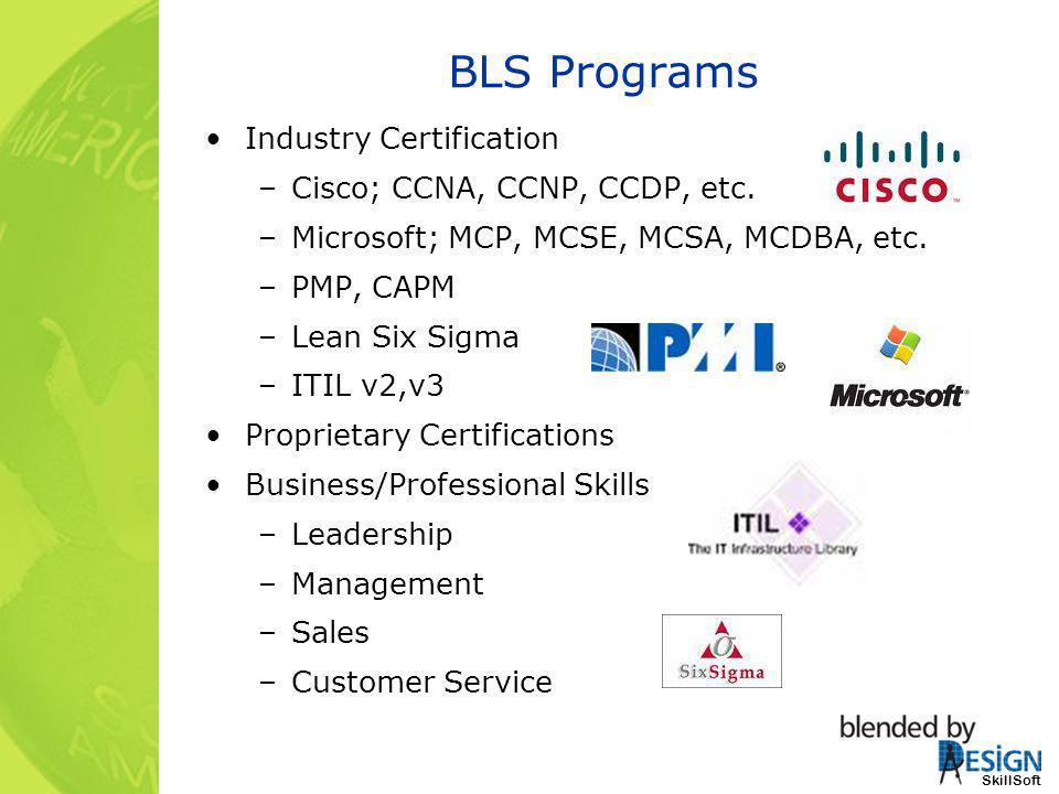 SkillSoft BLS Programs Industry Certification –Cisco; CCNA, CCNP, CCDP, etc. –Microsoft; MCP, MCSE, MCSA, MCDBA, etc. –PMP, CAPM –Lean Six Sigma –ITIL