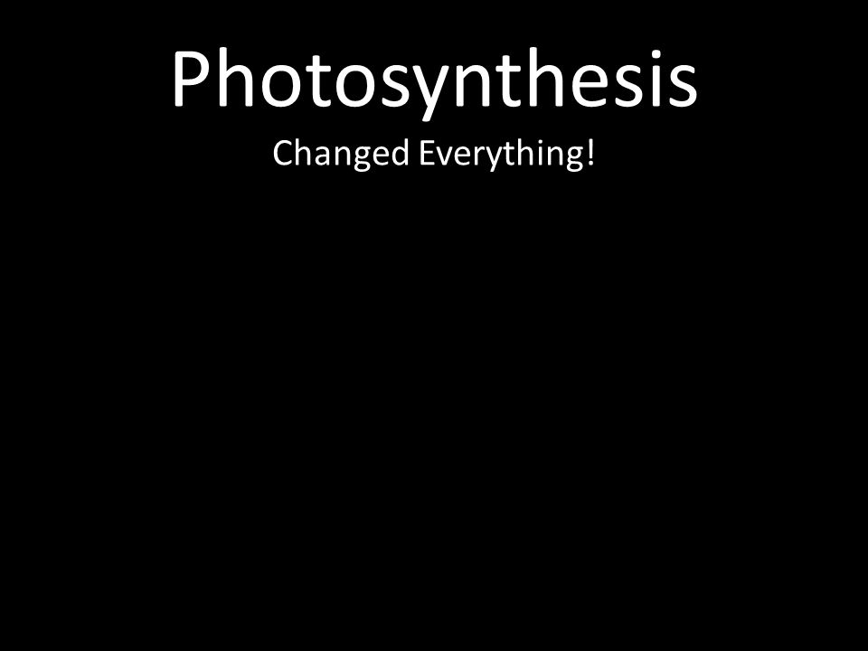 Photosynthesis Changed Everything!