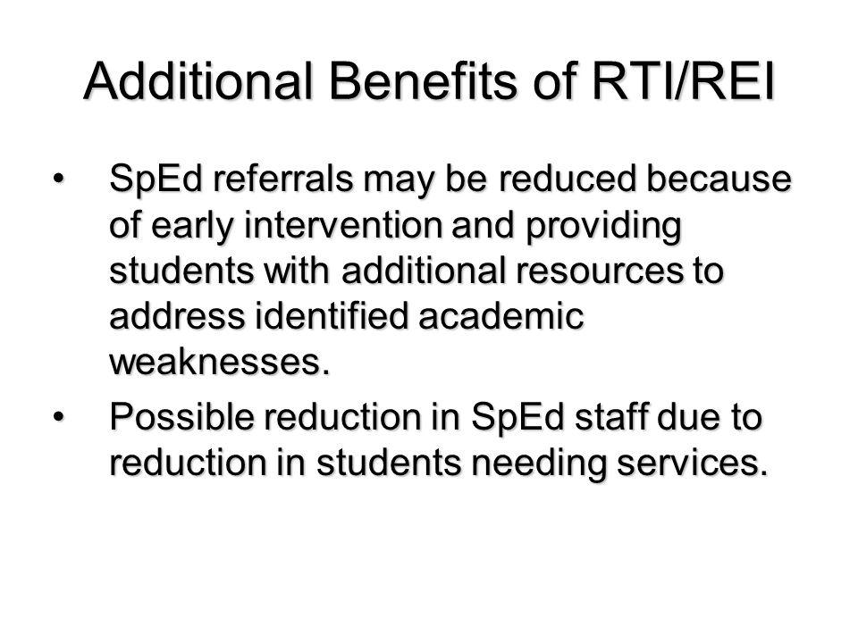 Additional Benefits of RTI/REI SpEd referrals may be reduced because of early intervention and providing students with additional resources to address identified academic weaknesses.SpEd referrals may be reduced because of early intervention and providing students with additional resources to address identified academic weaknesses.