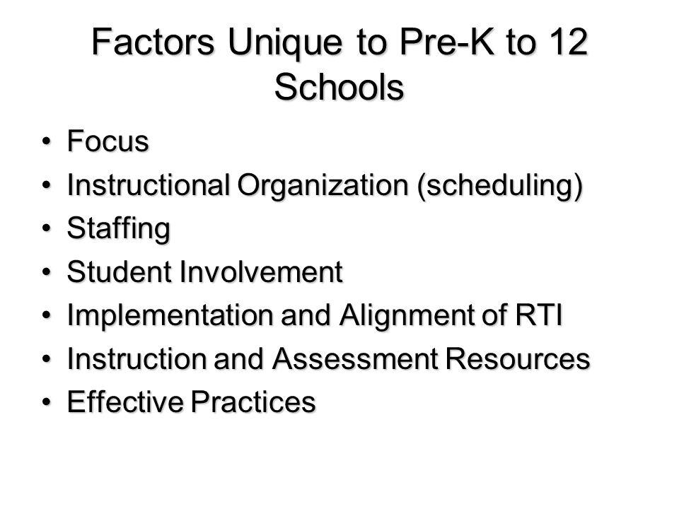 Factors Unique to Pre-K to 12 Schools FocusFocus Instructional Organization (scheduling)Instructional Organization (scheduling) StaffingStaffing Student InvolvementStudent Involvement Implementation and Alignment of RTIImplementation and Alignment of RTI Instruction and Assessment ResourcesInstruction and Assessment Resources Effective PracticesEffective Practices