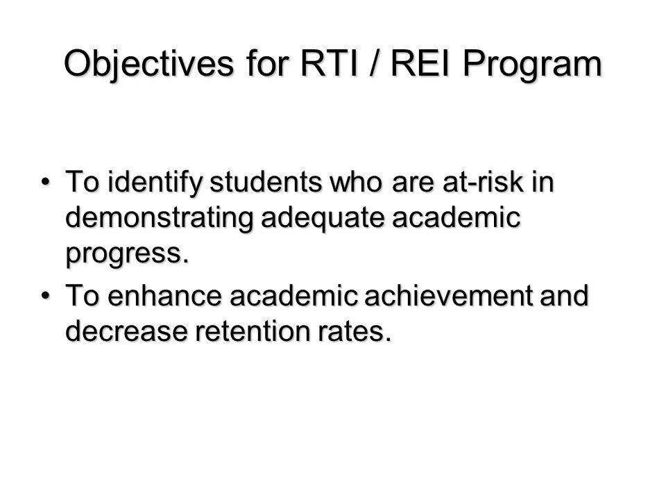 Objectives for RTI / REI Program To identify students who are at-risk in demonstrating adequate academic progress.To identify students who are at-risk in demonstrating adequate academic progress.