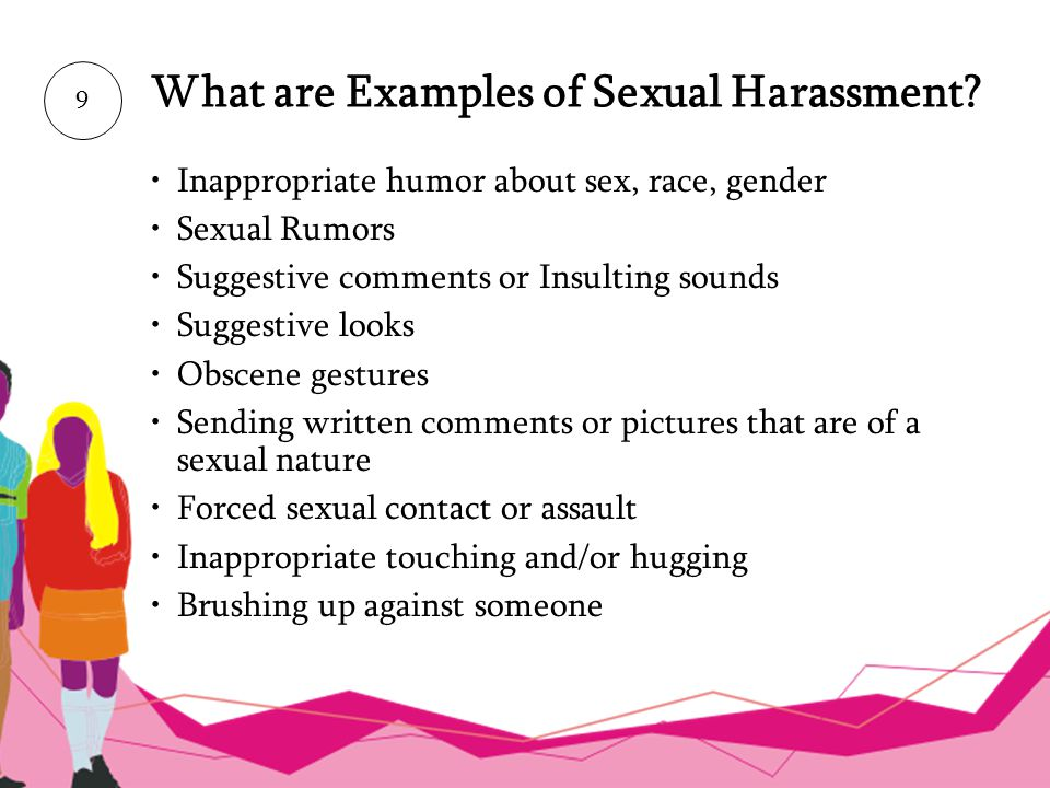 What are Examples of Sexual Harassment? 9 Inappropriate humor about sex, race, gender Sexual Rumors Suggestive comments or Insulting sounds Suggestive