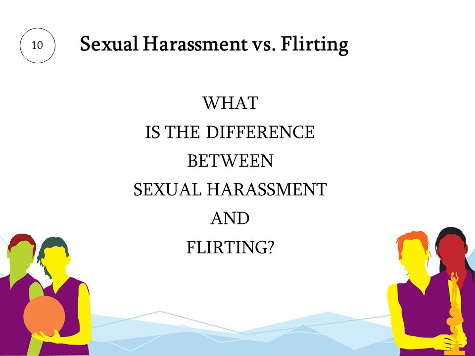 Sexual Harassment vs. Flirting WHAT IS THE DIFFERENCE BETWEEN SEXUAL HARASSMENT AND FLIRTING? 10