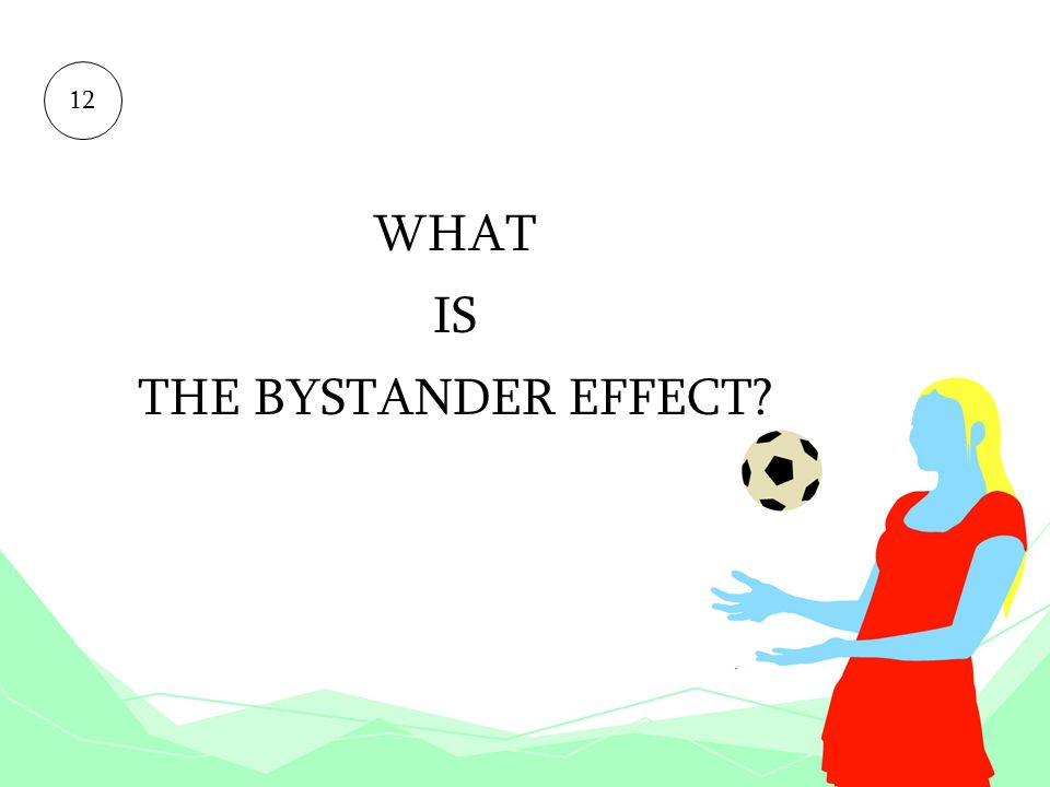 WHAT IS THE BYSTANDER EFFECT? 12