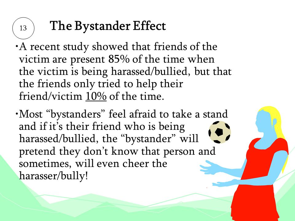 The Bystander Effect A recent study showed that friends of the victim are present 85% of the time when the victim is being harassed/bullied, but that