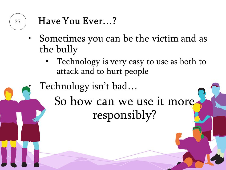 25 Have You Ever…? Sometimes you can be the victim and as the bully Technology is very easy to use as both to attack and to hurt people Technology isn