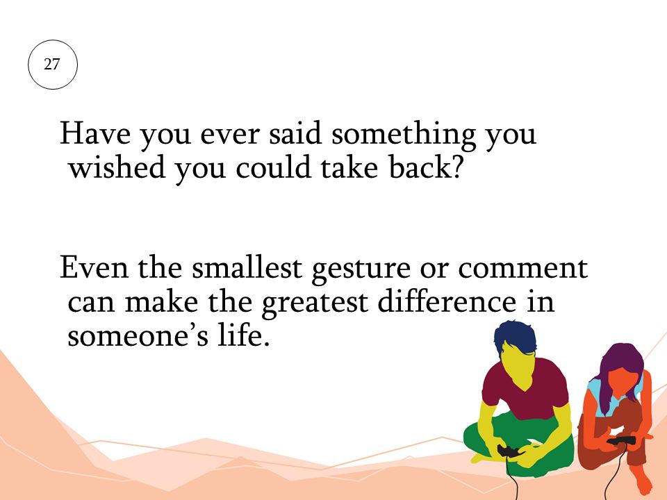 Have you ever said something you wished you could take back? Even the smallest gesture or comment can make the greatest difference in someones life. 2