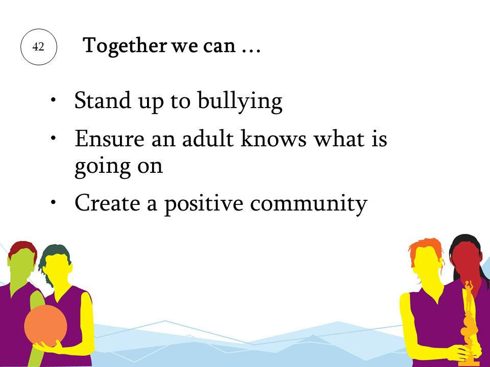Together we can … Stand up to bullying Ensure an adult knows what is going on Create a positive community 42