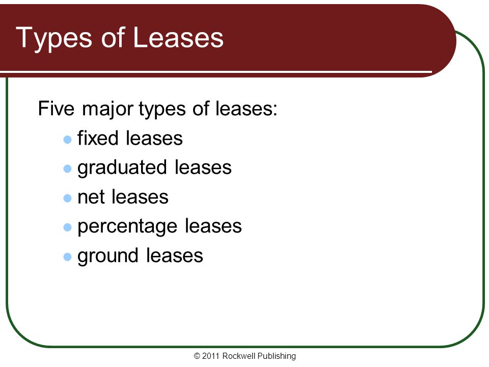 Types of Leases Five major types of leases: fixed leases graduated leases net leases percentage leases ground leases © 2011 Rockwell Publishing