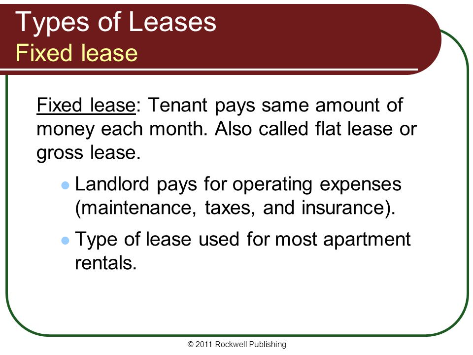 Types of Leases Fixed lease Fixed lease: Tenant pays same amount of money each month. Also called flat lease or gross lease. Landlord pays for operati