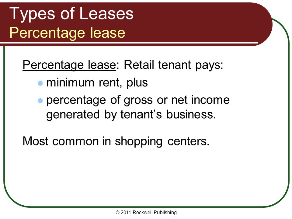 Types of Leases Percentage lease Percentage lease: Retail tenant pays: minimum rent, plus percentage of gross or net income generated by tenants busin