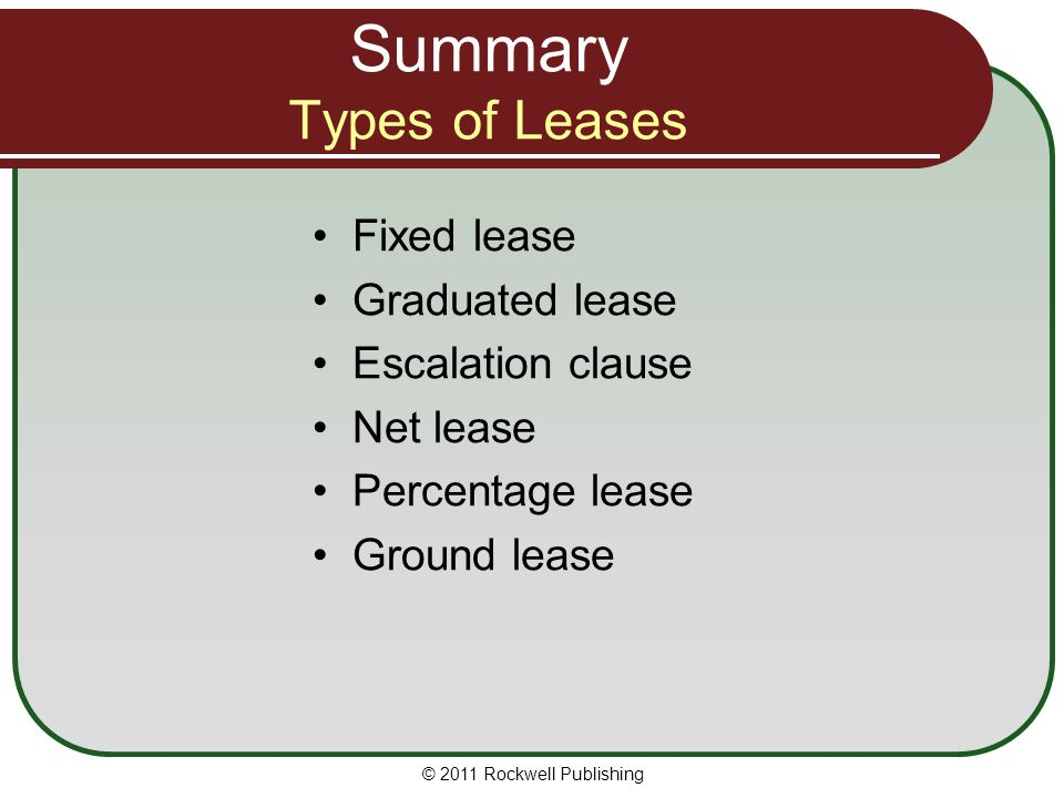 Summary Types of Leases Fixed lease Graduated lease Escalation clause Net lease Percentage lease Ground lease © 2011 Rockwell Publishing