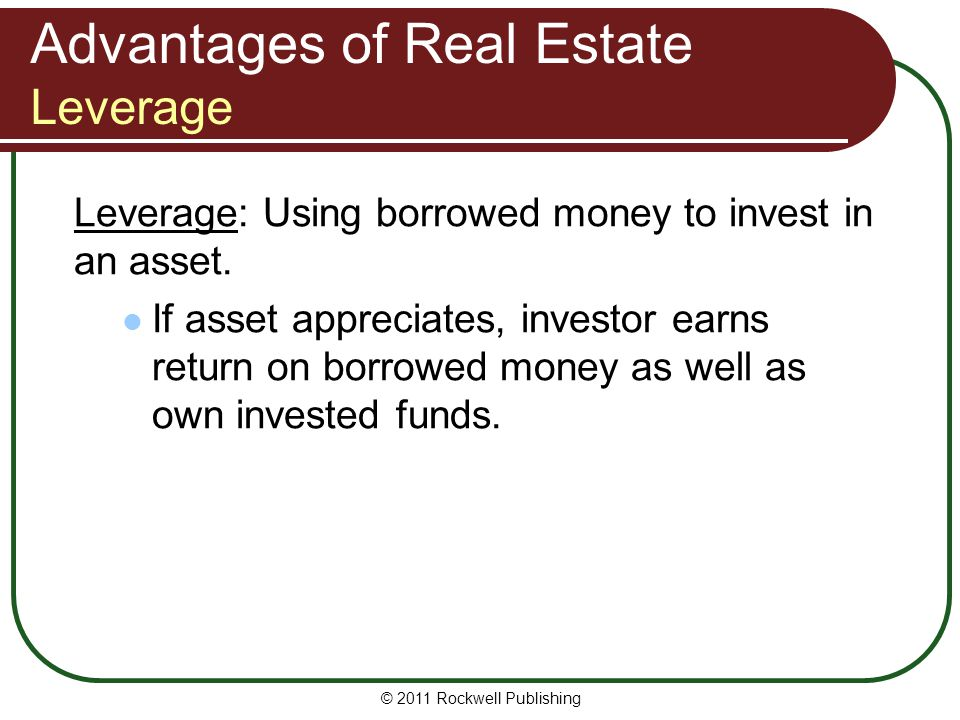 Advantages of Real Estate Leverage Leverage: Using borrowed money to invest in an asset. If asset appreciates, investor earns return on borrowed money